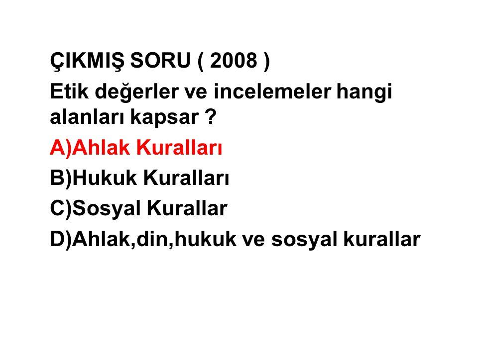 ÇIKMIŞ SORU ( 2008 ) Etik değerler ve incelemeler hangi alanları kapsar Ahlak Kuralları. Hukuk Kuralları.