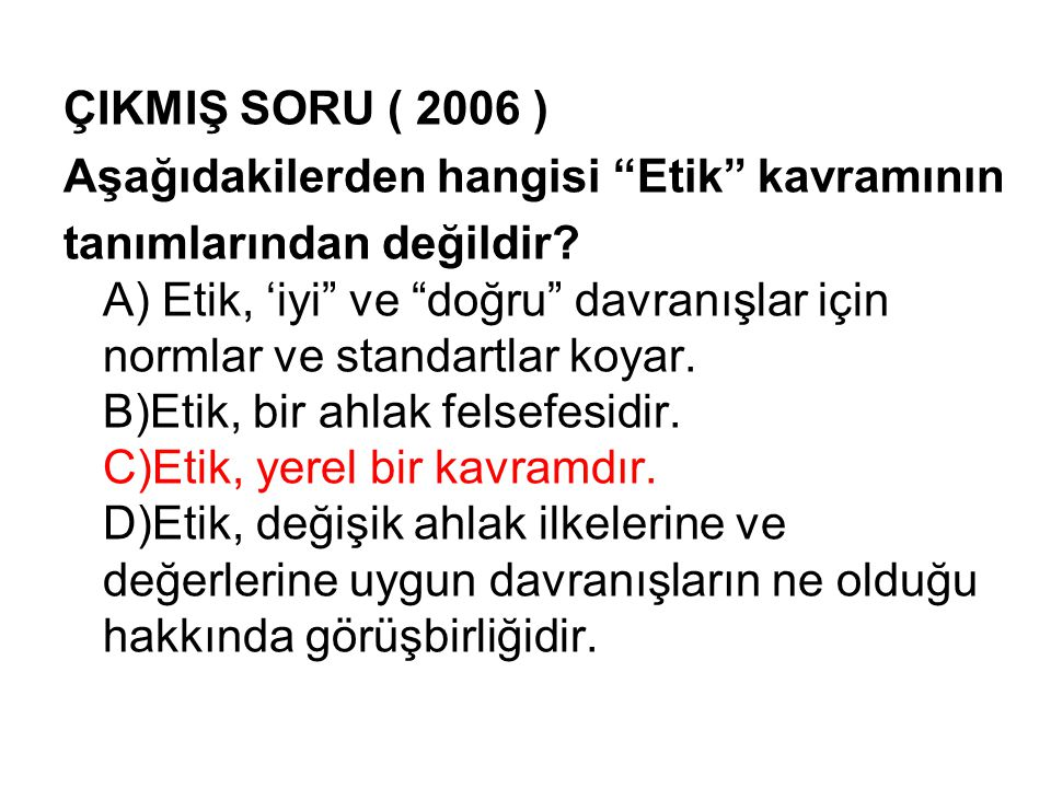 ÇIKMIŞ SORU ( 2006 ) Aşağıdakilerden hangisi Etik kavramının tanımlarından değildir.