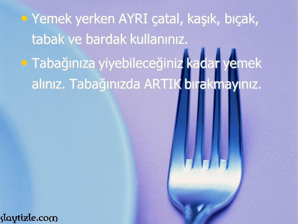 Yemek yerken AYRI çatal, kaşık, bıçak, tabak ve bardak kullanınız.