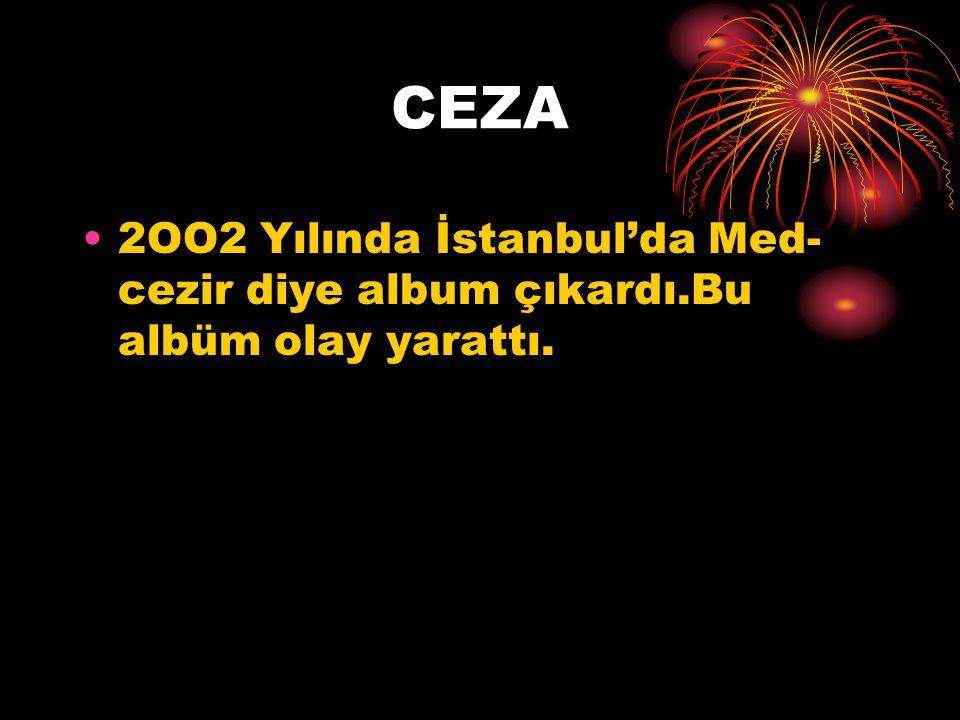 CEZA 2OO2 Yılında İstanbul'da Med-cezir diye album çıkardı.Bu albüm olay yarattı.