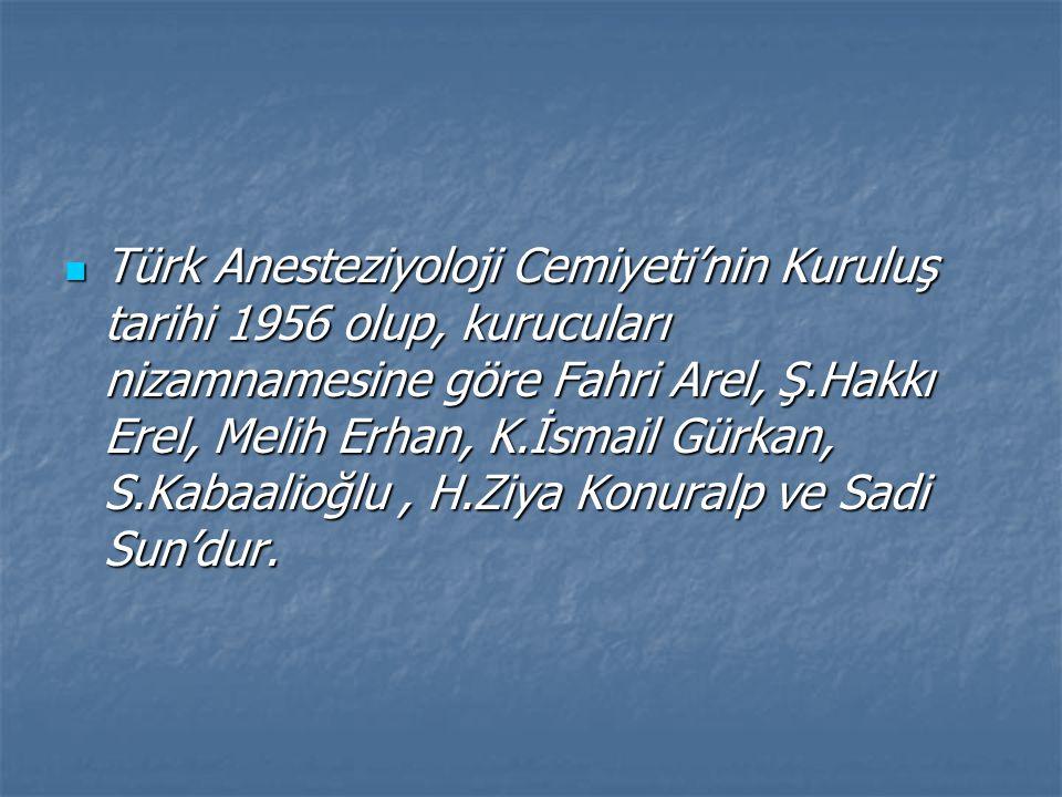 Türk Anesteziyoloji Cemiyeti'nin Kuruluş tarihi 1956 olup, kurucuları nizamnamesine göre Fahri Arel, Ş.Hakkı Erel, Melih Erhan, K.İsmail Gürkan, S.Kabaalioğlu , H.Ziya Konuralp ve Sadi Sun'dur.