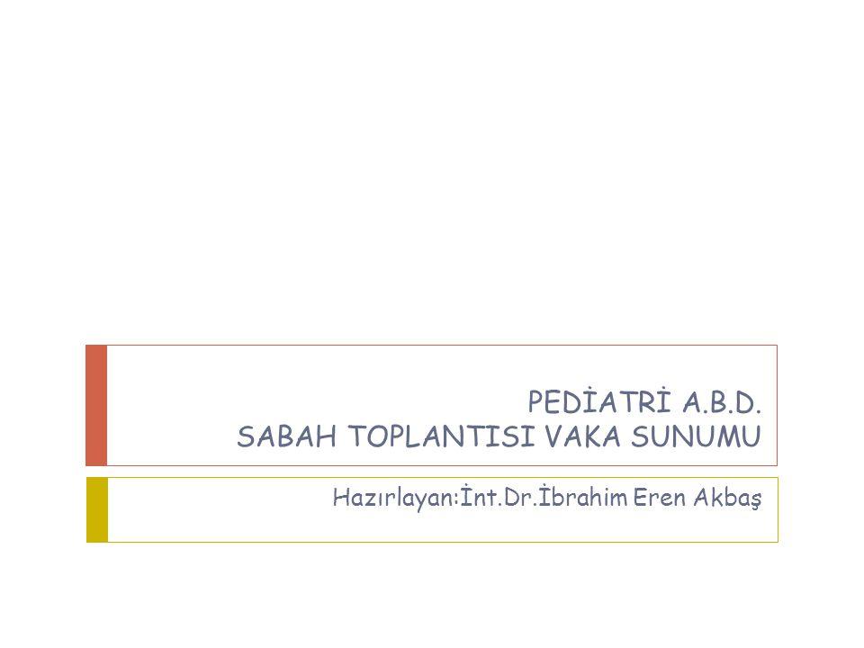 PEDİATRİ A. B. D. SABAH TOPLANTISI VAKA SUNUMU Hazırlayan:İnt. Dr
