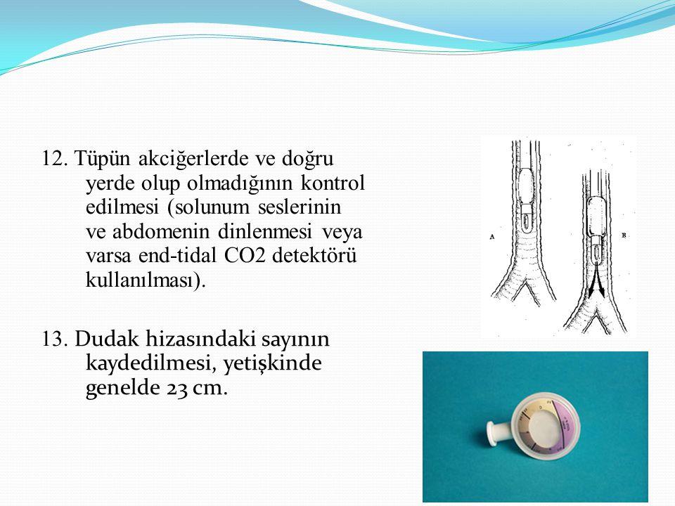 12. Tüpün akciğerlerde ve doğru yerde olup olmadığının kontrol edilmesi (solunum seslerinin ve abdomenin dinlenmesi veya varsa end-tidal CO2 detektörü kullanılması).