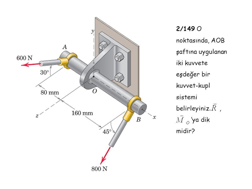 2/149 O noktasında, AOB şaftına uygulanan iki kuvvete eşdeğer bir kuvvet-kupl sistemi belirleyiniz. ,