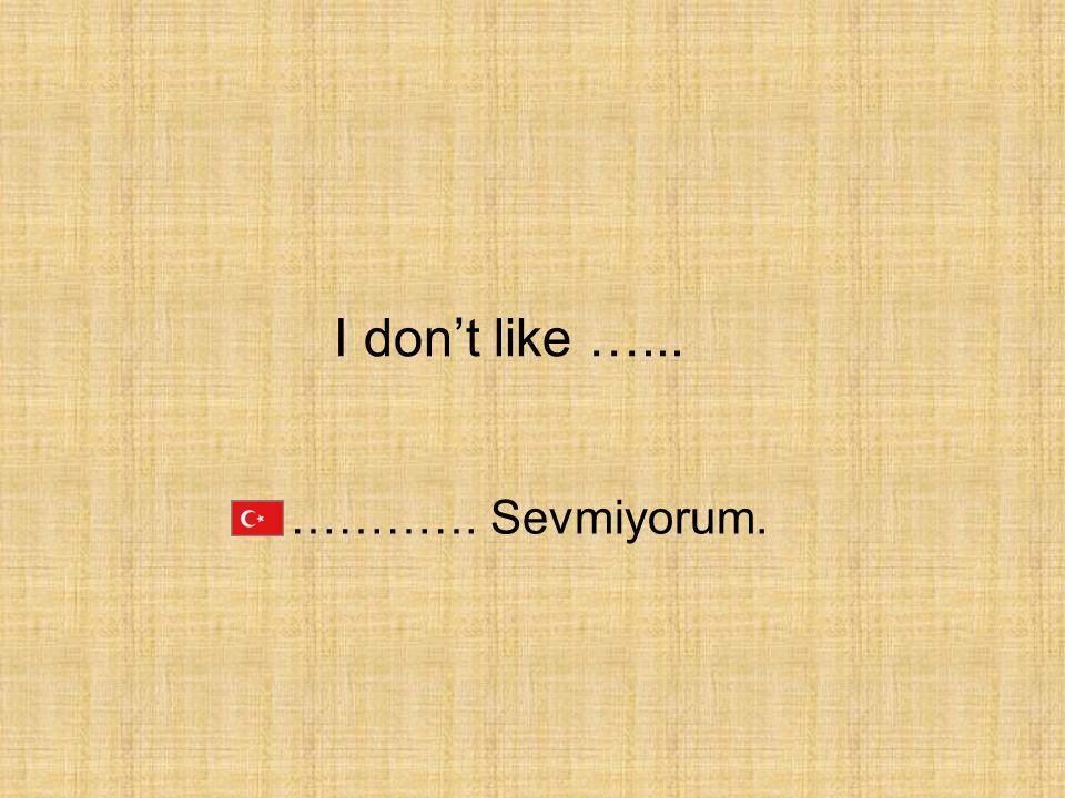 I don't like …... …………. Sevmiyorum.