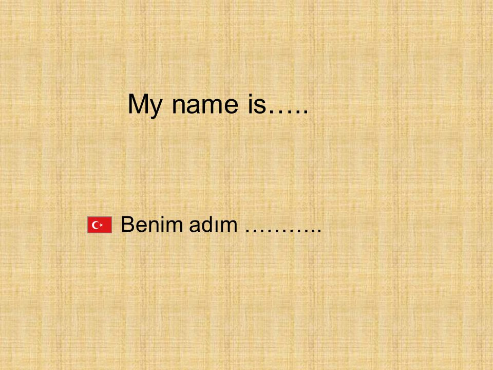 My name is….. Benim adım ………..