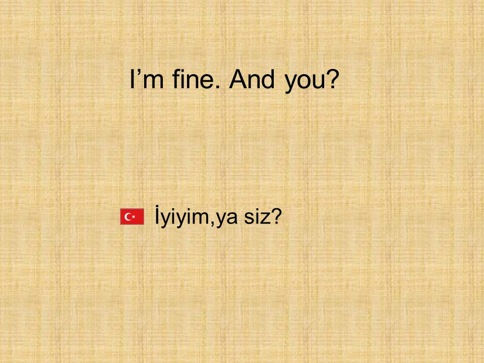 I'm fine. And you İyiyim,ya siz