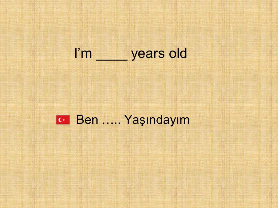 I'm ____ years old Ben ….. Yaşındayım