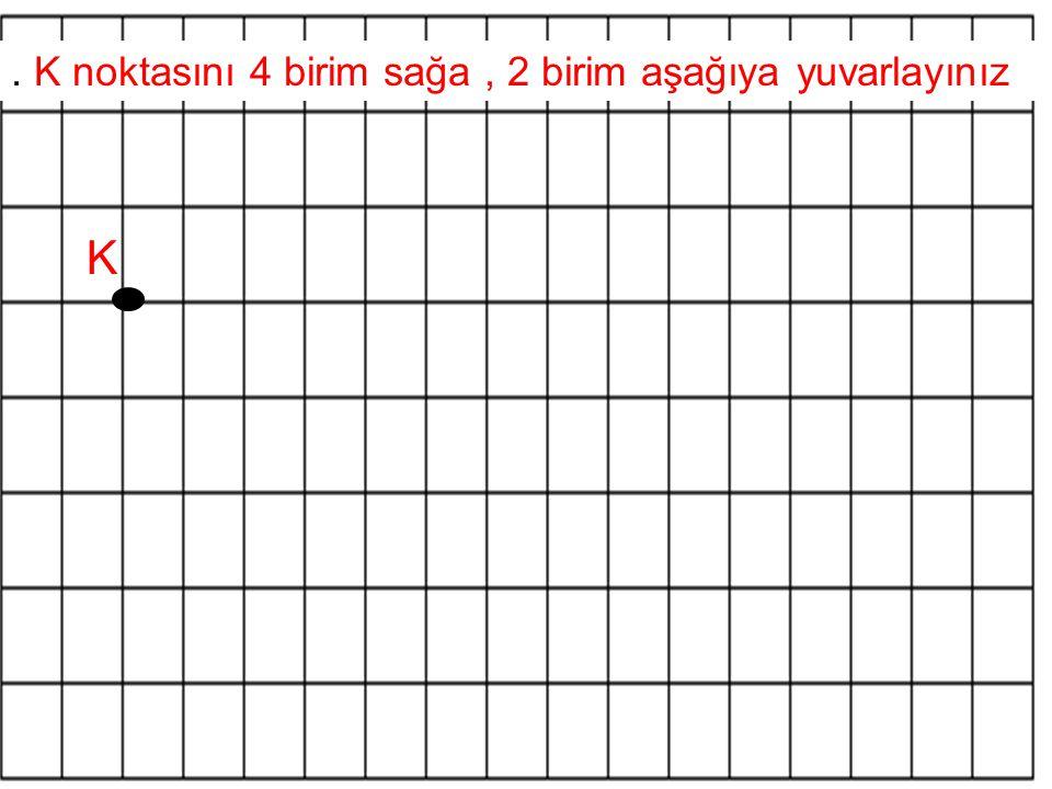 . K noktasını 4 birim sağa , 2 birim aşağıya yuvarlayınız