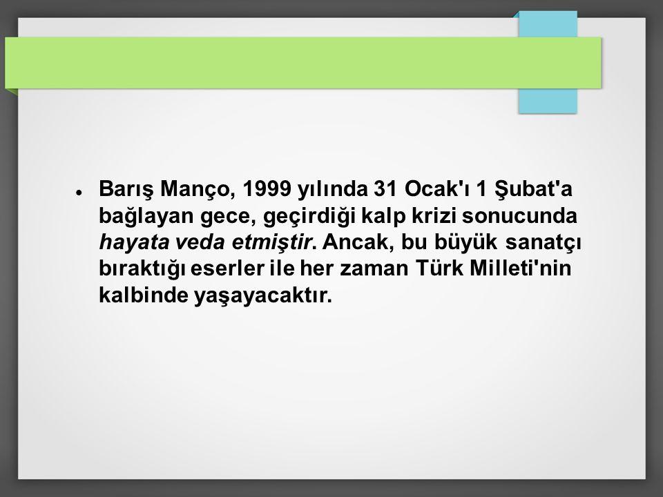 Barış Manço, 1999 yılında 31 Ocak ı 1 Şubat a bağlayan gece, geçirdiği kalp krizi sonucunda hayata veda etmiştir.