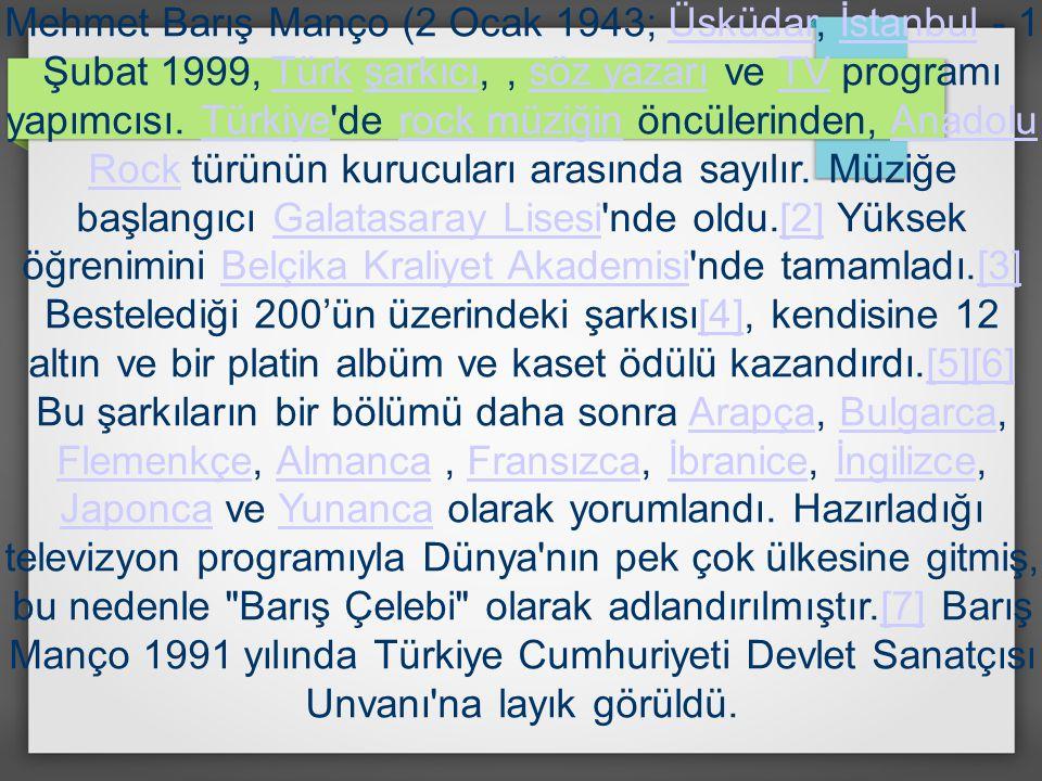Mehmet Barış Manço (2 Ocak 1943; Üsküdar, İstanbul - 1 Şubat 1999, Türk şarkıcı, , söz yazarı ve TV programı yapımcısı.