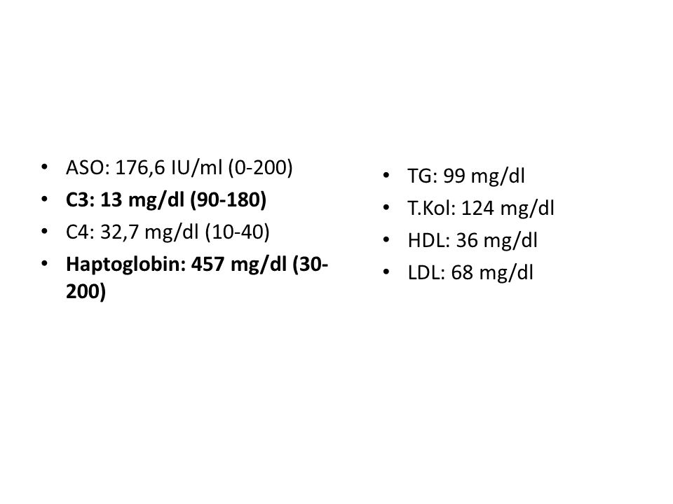 ASO: 176,6 IU/ml (0-200) C3: 13 mg/dl (90-180) C4: 32,7 mg/dl (10-40) Haptoglobin: 457 mg/dl (30-200)
