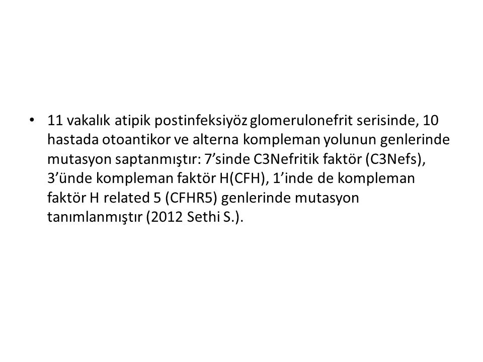 11 vakalık atipik postinfeksiyöz glomerulonefrit serisinde, 10 hastada otoantikor ve alterna kompleman yolunun genlerinde mutasyon saptanmıştır: 7'sinde C3Nefritik faktör (C3Nefs), 3'ünde kompleman faktör H(CFH), 1'inde de kompleman faktör H related 5 (CFHR5) genlerinde mutasyon tanımlanmıştır (2012 Sethi S.).