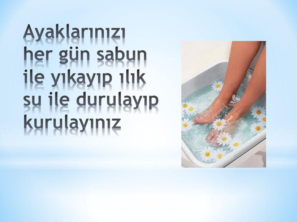 Ayaklarınızı her gün sabun ile yıkayıp ılık su ile durulayıp kurulayınız