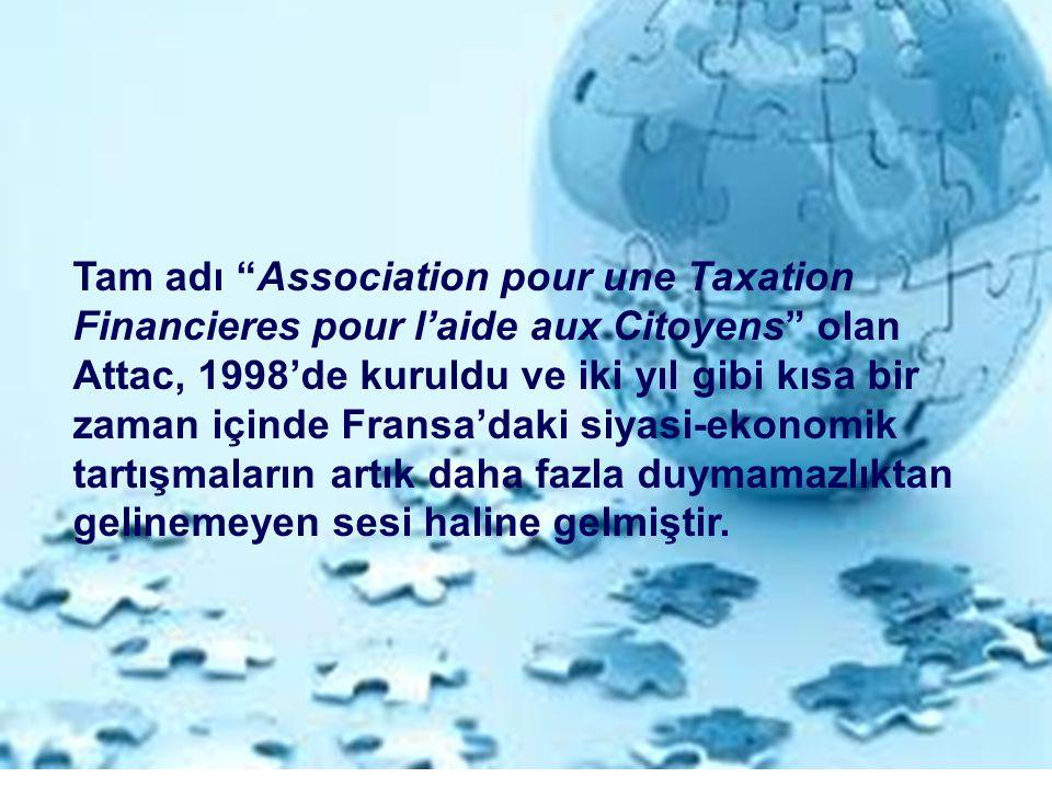 Tam adı Association pour une Taxation Financieres pour l'aide aux Citoyens olan Attac, 1998'de kuruldu ve iki yıl gibi kısa bir zaman içinde Fransa'daki siyasi-ekonomik tartışmaların artık daha fazla duymamazlıktan gelinemeyen sesi haline gelmiştir.