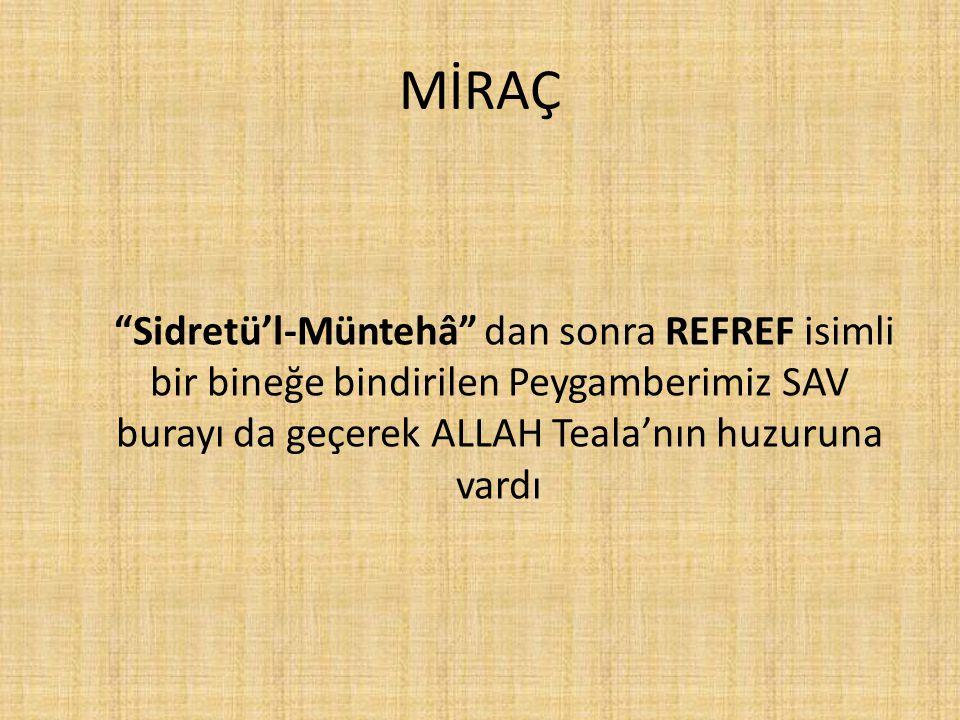 MİRAÇ Sidretü'l-Müntehâ dan sonra REFREF isimli bir bineğe bindirilen Peygamberimiz SAV burayı da geçerek ALLAH Teala'nın huzuruna vardı.