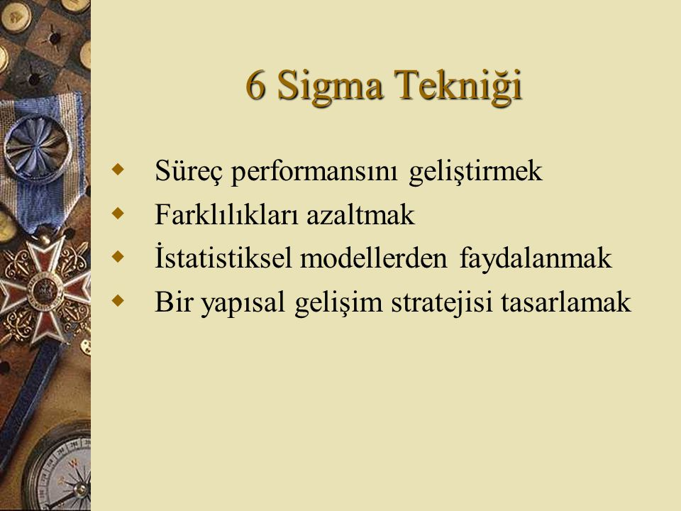 6 Sigma Tekniği Süreç performansını geliştirmek Farklılıkları azaltmak