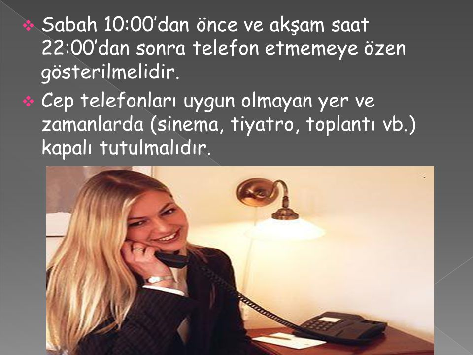 Sabah 10:00'dan önce ve akşam saat 22:00'dan sonra telefon etmemeye özen gösterilmelidir.