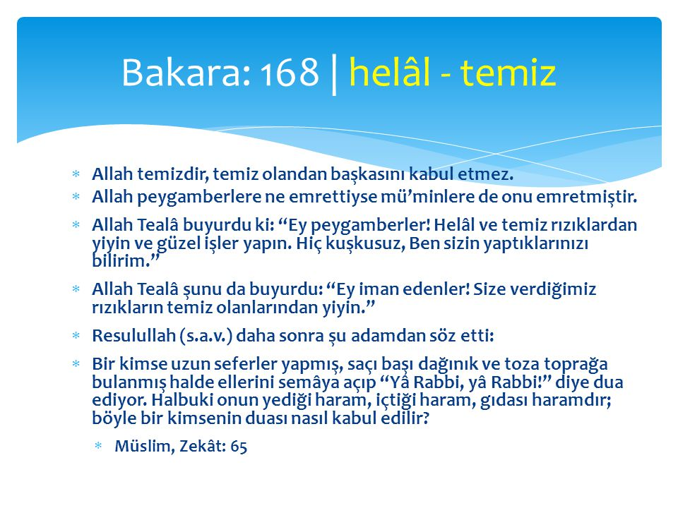 Bakara: 168 | helâl - temiz Allah temizdir, temiz olandan başkasını kabul etmez. Allah peygamberlere ne emrettiyse mü'minlere de onu emretmiştir.