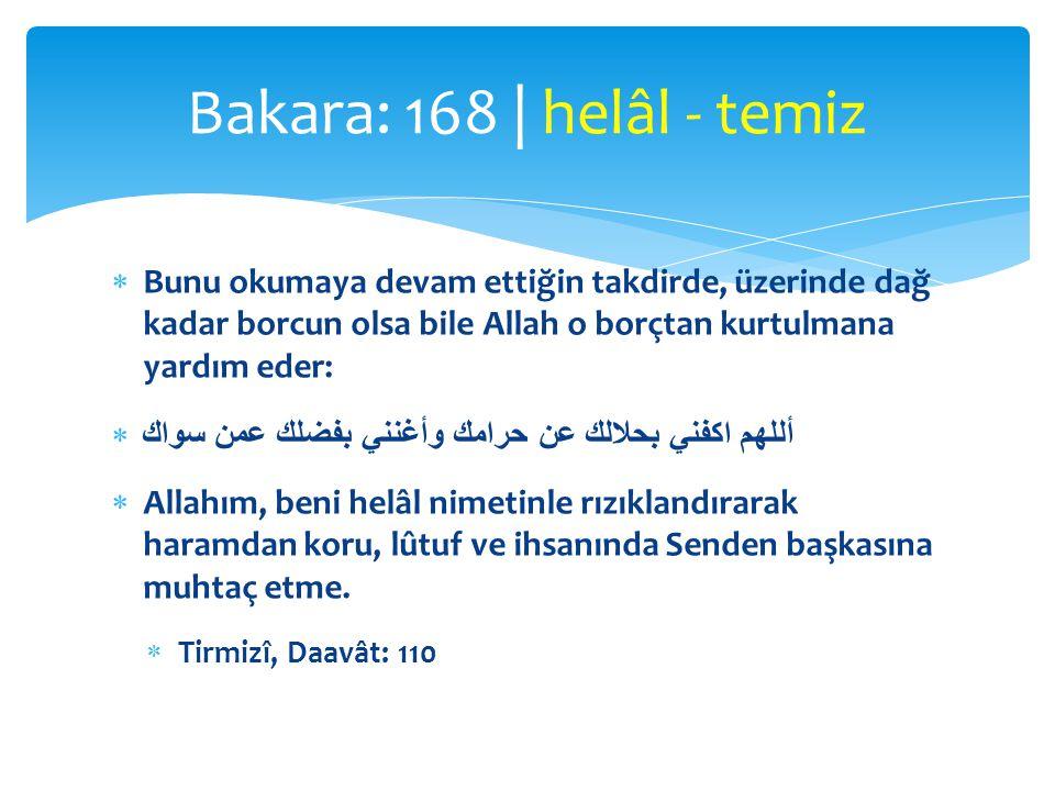 Bakara: 168 | helâl - temiz Bunu okumaya devam ettiğin takdirde, üzerinde dağ kadar borcun olsa bile Allah o borçtan kurtulmana yardım eder: