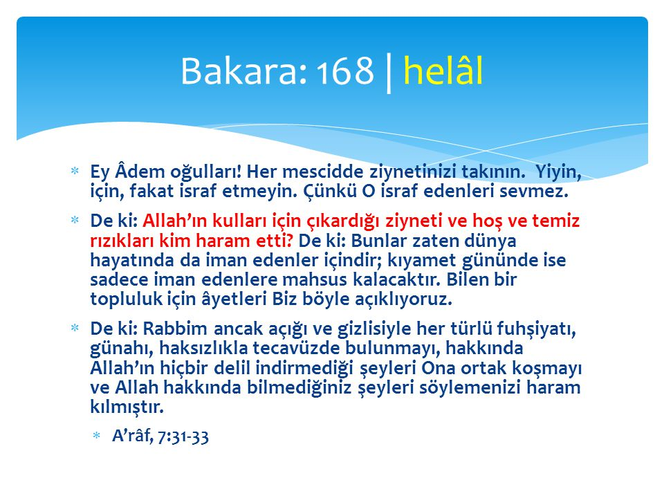 Bakara: 168 | helâl Ey Âdem oğulları! Her mescidde ziynetinizi takının. Yiyin, için, fakat israf etmeyin. Çünkü O israf edenleri sevmez.