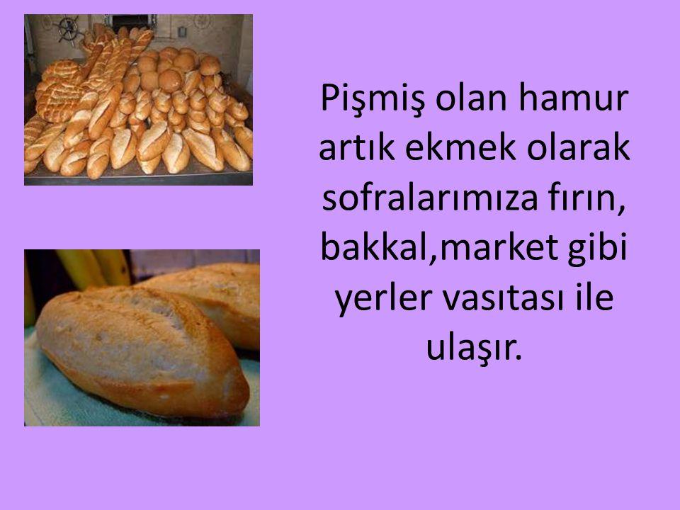 Pişmiş olan hamur artık ekmek olarak sofralarımıza fırın, bakkal,market gibi yerler vasıtası ile ulaşır.