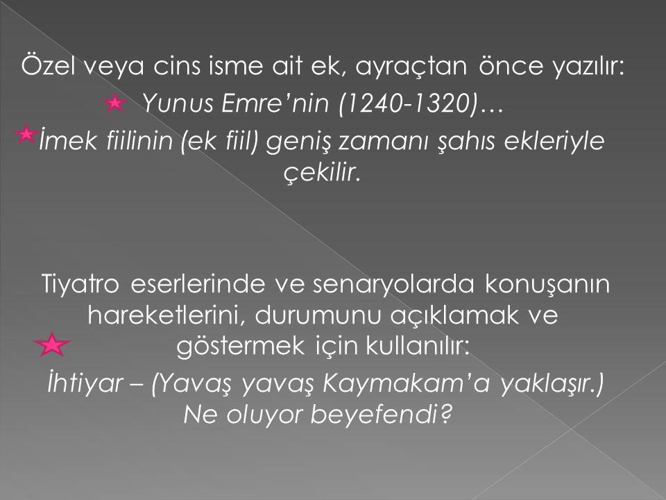 Özel veya cins isme ait ek, ayraçtan önce yazılır: Yunus Emre'nin (1240-1320)… İmek fiilinin (ek fiil) geniş zamanı şahıs ekleriyle çekilir.