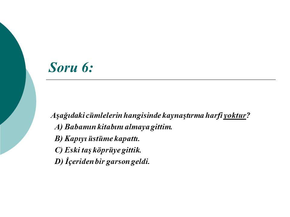 Soru 6: Aşağıdaki cümlelerin hangisinde kaynaştırma harfi yoktur