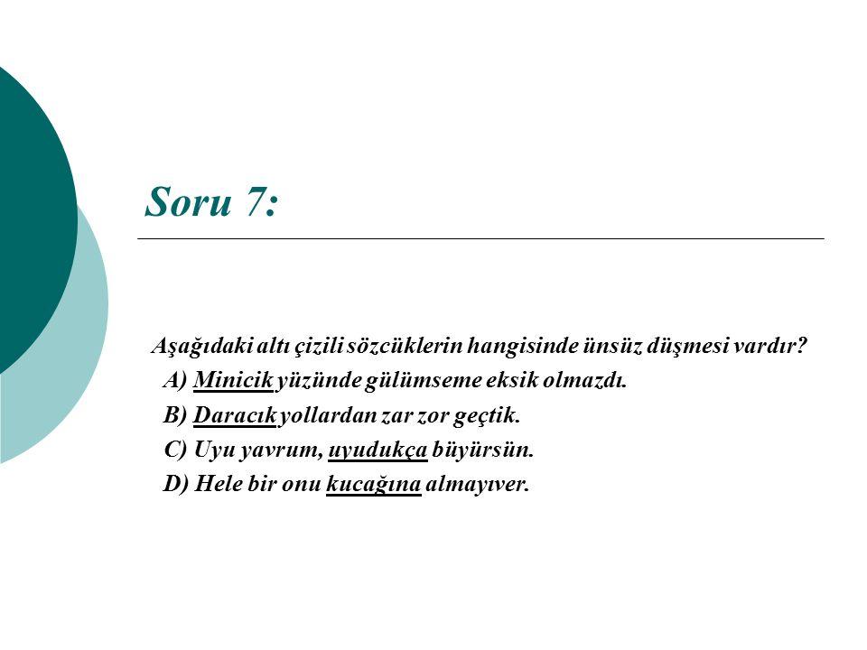 Soru 7: Aşağıdaki altı çizili sözcüklerin hangisinde ünsüz düşmesi vardır A) Minicik yüzünde gülümseme eksik olmazdı.