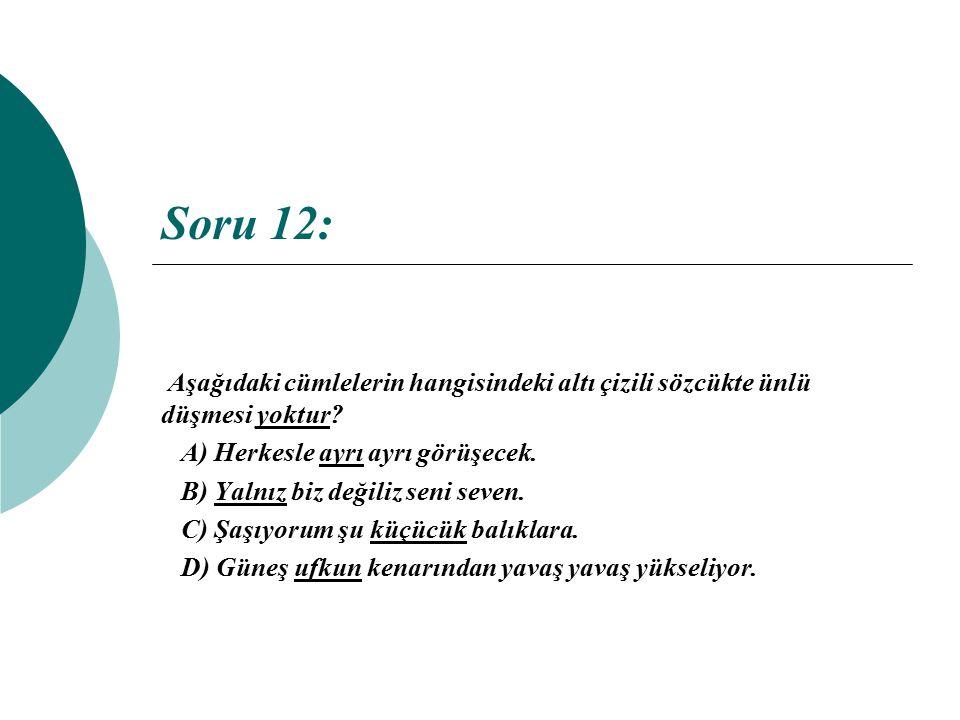 Soru 12: Aşağıdaki cümlelerin hangisindeki altı çizili sözcükte ünlü düşmesi yoktur A) Herkesle ayrı ayrı görüşecek.