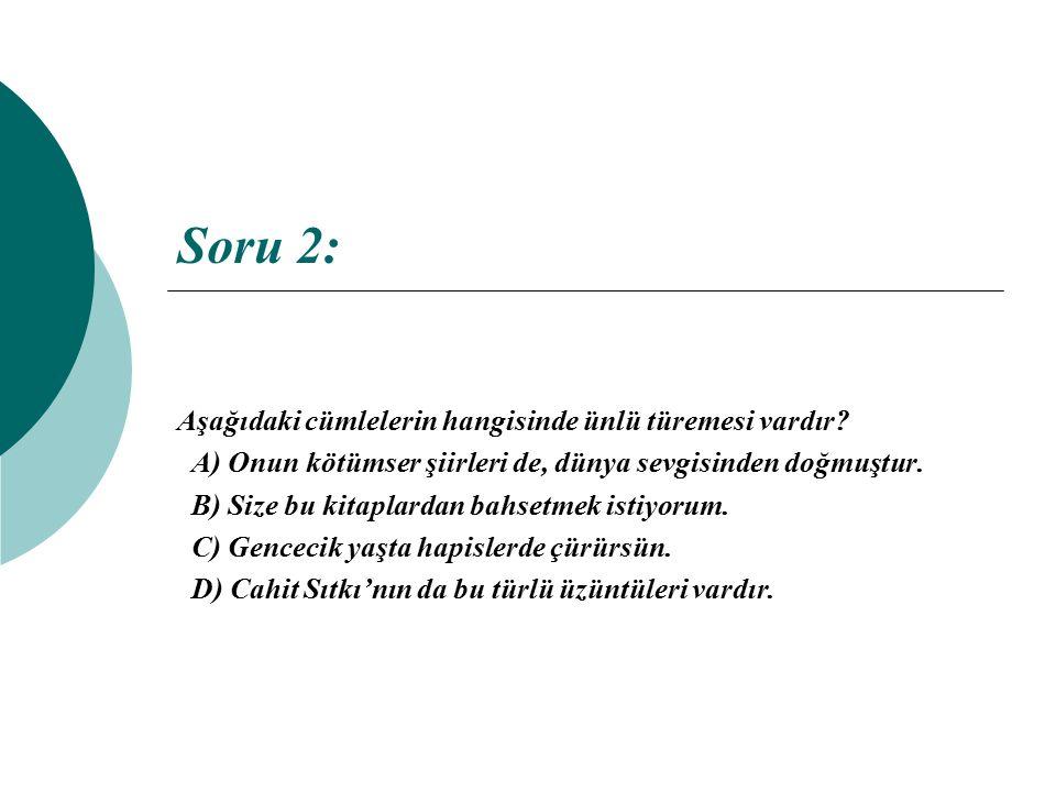 Soru 2: Aşağıdaki cümlelerin hangisinde ünlü türemesi vardır