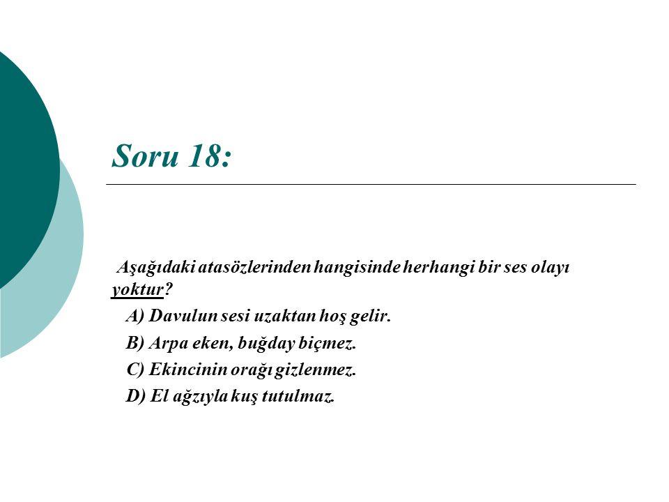 Soru 18: Aşağıdaki atasözlerinden hangisinde herhangi bir ses olayı yoktur A) Davulun sesi uzaktan hoş gelir.