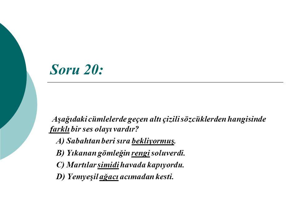 Soru 20: Aşağıdaki cümlelerde geçen altı çizili sözcüklerden hangisinde farklı bir ses olayı vardır