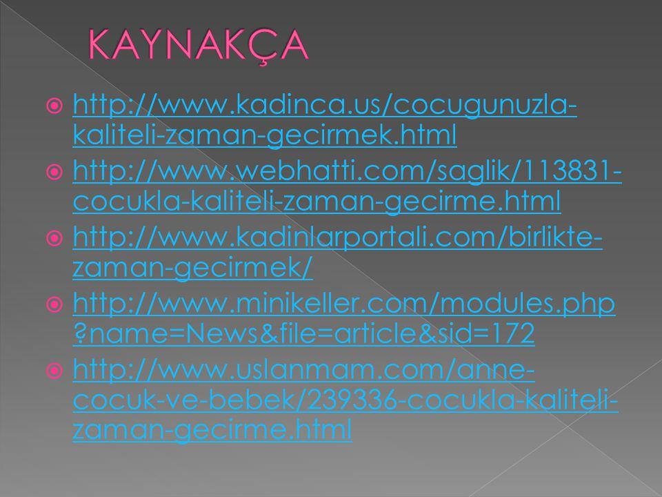 KAYNAKÇA http://www.kadinca.us/cocugunuzla-kaliteli-zaman-gecirmek.html. http://www.webhatti.com/saglik/113831-cocukla-kaliteli-zaman-gecirme.html.