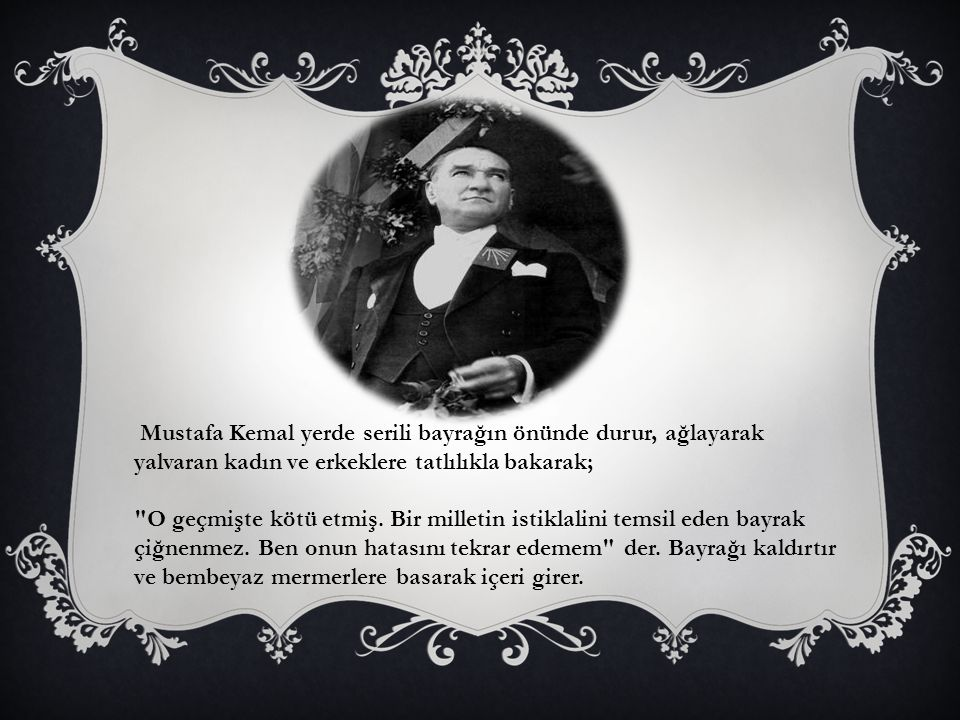 Mustafa Kemal yerde serili bayrağın önünde durur, ağlayarak yalvaran kadın ve erkeklere tatlılıkla bakarak; O geçmişte kötü etmiş.