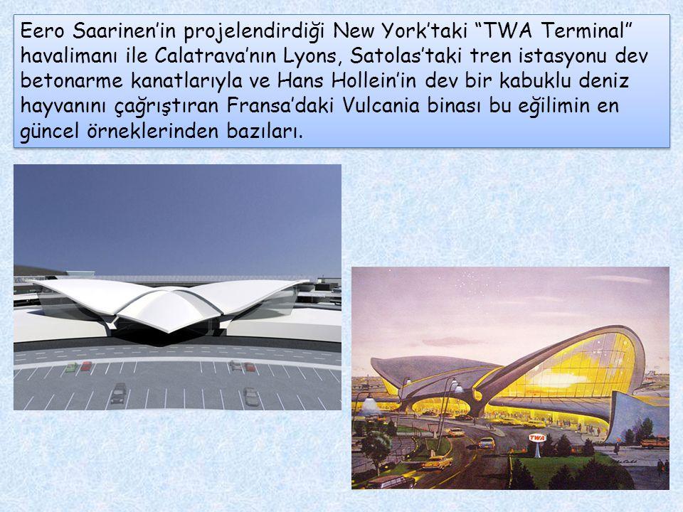 Eero Saarinen'in projelendirdiği New York'taki TWA Terminal havalimanı ile Calatrava'nın Lyons, Satolas'taki tren istasyonu dev betonarme kanatlarıyla ve Hans Hollein'in dev bir kabuklu deniz hayvanını çağrıştıran Fransa'daki Vulcania binası bu eğilimin en güncel örneklerinden bazıları.
