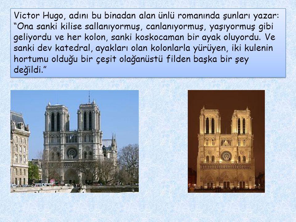 Victor Hugo, adını bu binadan alan ünlü romanında şunları yazar: Ona sanki kilise sallanıyormuş, canlanıyormuş, yaşıyormuş gibi geliyordu ve her kolon, sanki koskocaman bir ayak oluyordu.