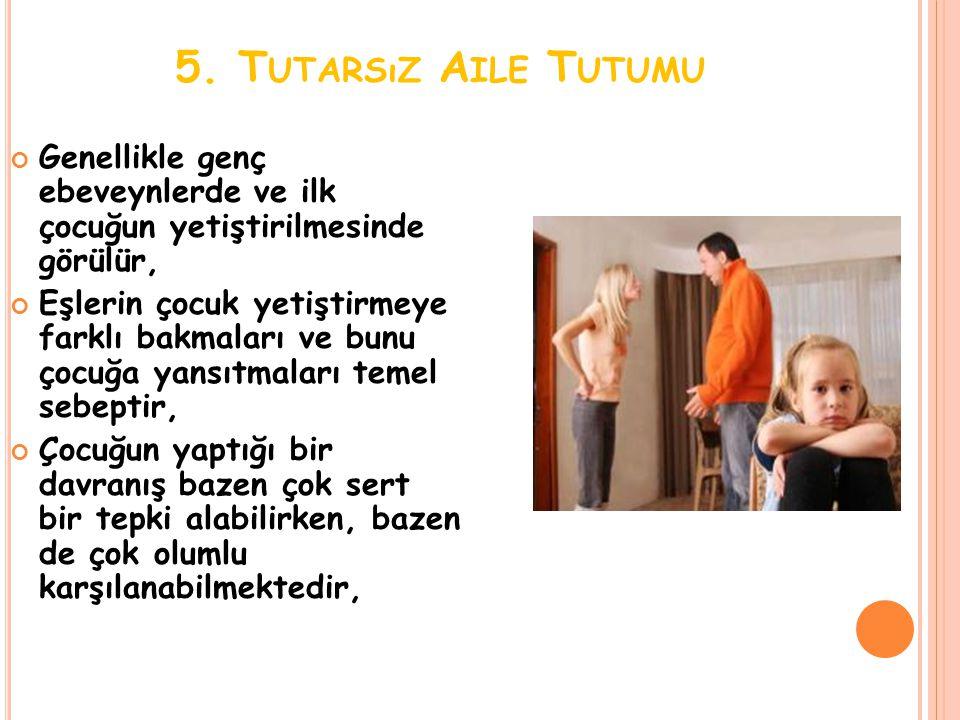 5. Tutarsız Aile Tutumu Genellikle genç ebeveynlerde ve ilk çocuğun yetiştirilmesinde görülür,