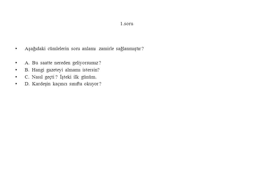 1.soru Aşağıdaki cümlelerin soru anlamı zamirle sağlanmıştır A. Bu saatte nereden geliyorsunuz