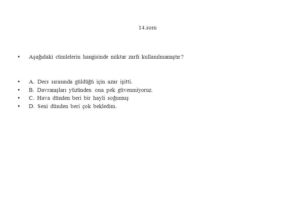 14.soru Aşağıdaki cümlelerin hangisinde miktar zarfı kullanılmamıştır A. Ders sırasında güldüğü için azar işitti.