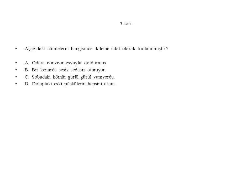 5.soru Aşağıdaki cümlelerin hangisinde ikileme sıfat olarak kullanılmıştır A. Odayı ıvır zıvır eşyayla doldurmuş.