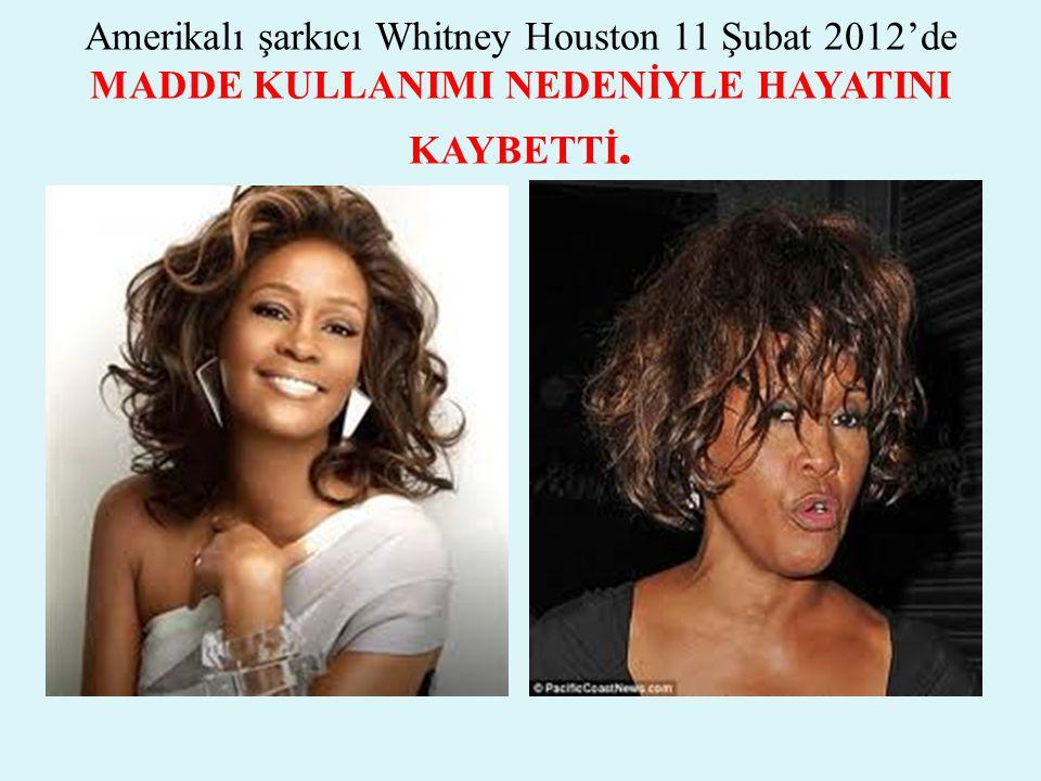 Amerikalı şarkıcı Whitney Houston 11 Şubat 2012'de MADDE KULLANIMI NEDENİYLE HAYATINI KAYBETTİ.