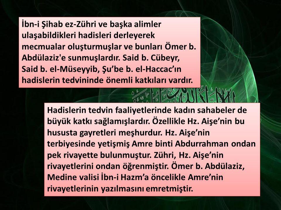 İbn-i Şihab ez-Zühri ve başka alimler ulaşabildikleri hadisleri derleyerek mecmualar oluşturmuşlar ve bunları Ömer b. Abdülaziz e sunmuşlardır. Said b. Cübeyr, Said b. el-Müseyyib, Şu'be b. el-Haccac'ın hadislerin tedvininde önemli katkıları vardır.