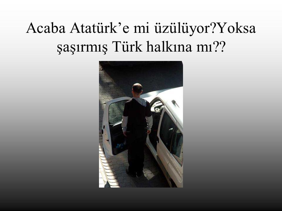 Acaba Atatürk'e mi üzülüyor Yoksa şaşırmış Türk halkına mı