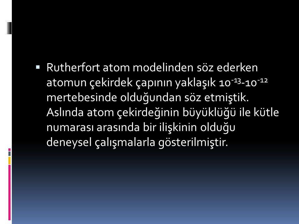 Rutherfort atom modelinden söz ederken atomun çekirdek çapının yaklaşık 10-13-10-12 mertebesinde olduğundan söz etmiştik.