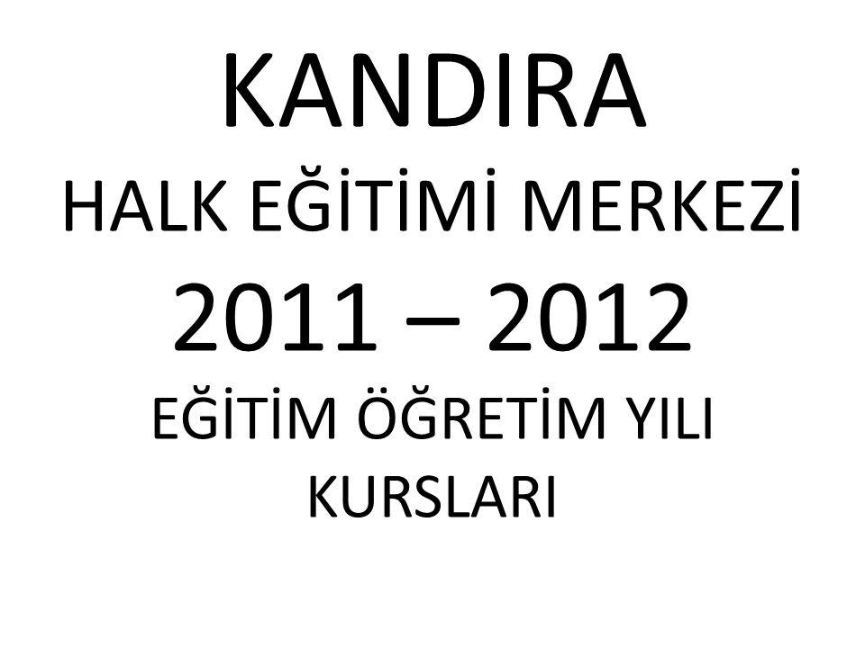 KANDIRA HALK EĞİTİMİ MERKEZİ 2011 – 2012 EĞİTİM ÖĞRETİM YILI KURSLARI