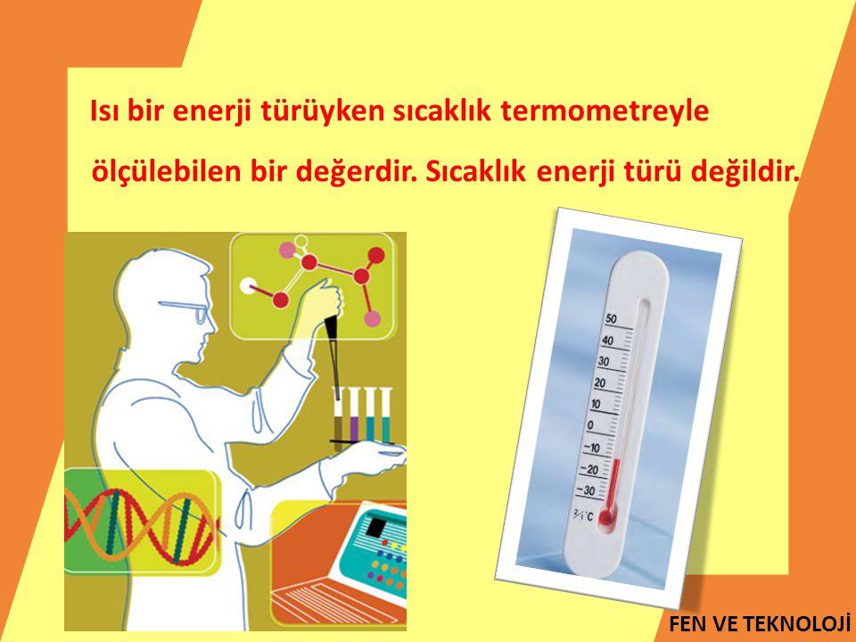 Isı bir enerji türüyken sıcaklık termometreyle ölçülebilen bir değerdir.