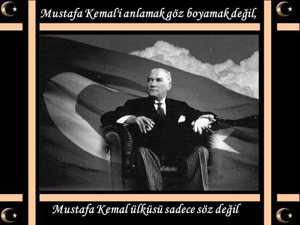 Mustafa Kemal i anlamak göz boyamak değil,