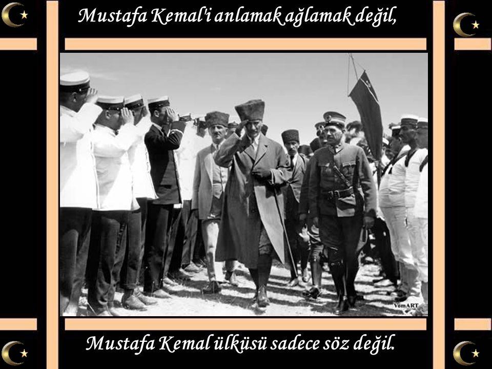 Mustafa Kemal i anlamak ağlamak değil,