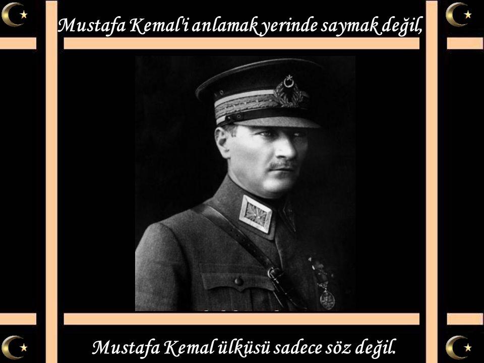 Mustafa Kemal i anlamak yerinde saymak değil,